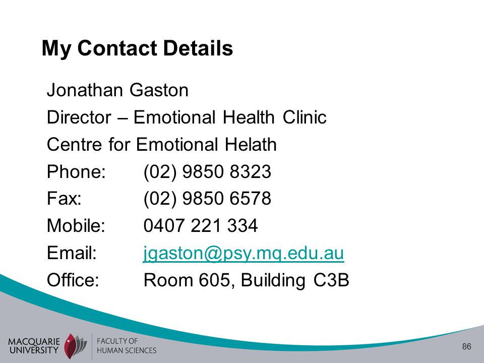 86 My Contact Details Jonathan Gaston Director – Emotional Health Clinic Centre for Emotional Helath Phone: (02) 9850 8323 Fax: (02) 9850 6578 Mobile: 0407 221 334 Email:jgaston@psy.mq.edu.aujgaston@psy.mq.edu.au Office:Room 605, Building C3B