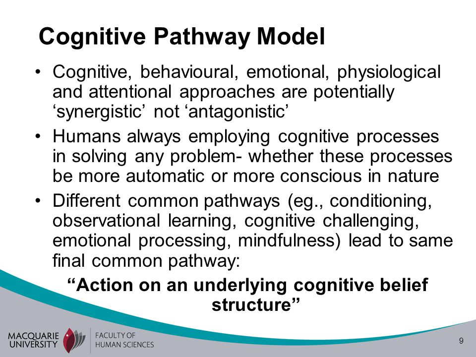 9 Cognitive Pathway Model Cognitive, behavioural, emotional, physiological and attentional approaches are potentially 'synergistic' not 'antagonistic' Humans always employing cognitive processes in solving any problem- whether these processes be more automatic or more conscious in nature Different common pathways (eg., conditioning, observational learning, cognitive challenging, emotional processing, mindfulness) lead to same final common pathway: Action on an underlying cognitive belief structure