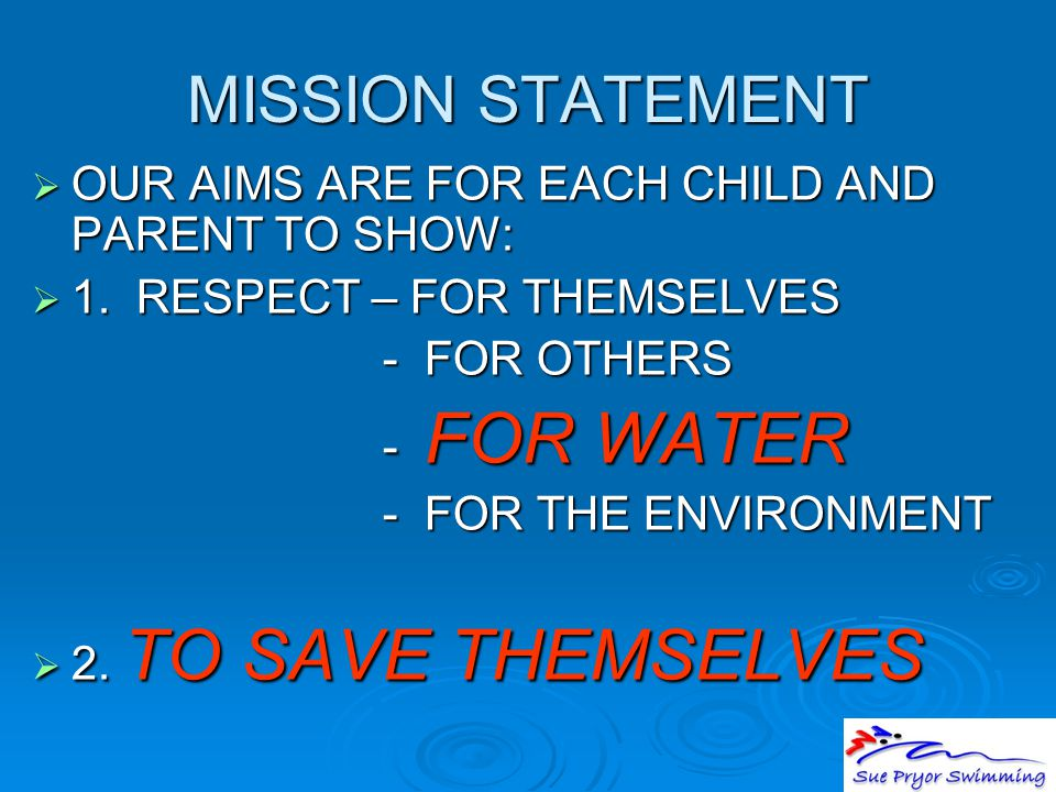 MISSION STATEMENT  OUR AIMS ARE FOR EACH CHILD AND PARENT TO SHOW:  1. RESPECT – FOR THEMSELVES - FOR OTHERS - FOR OTHERS - FOR WATER - FOR WATER -