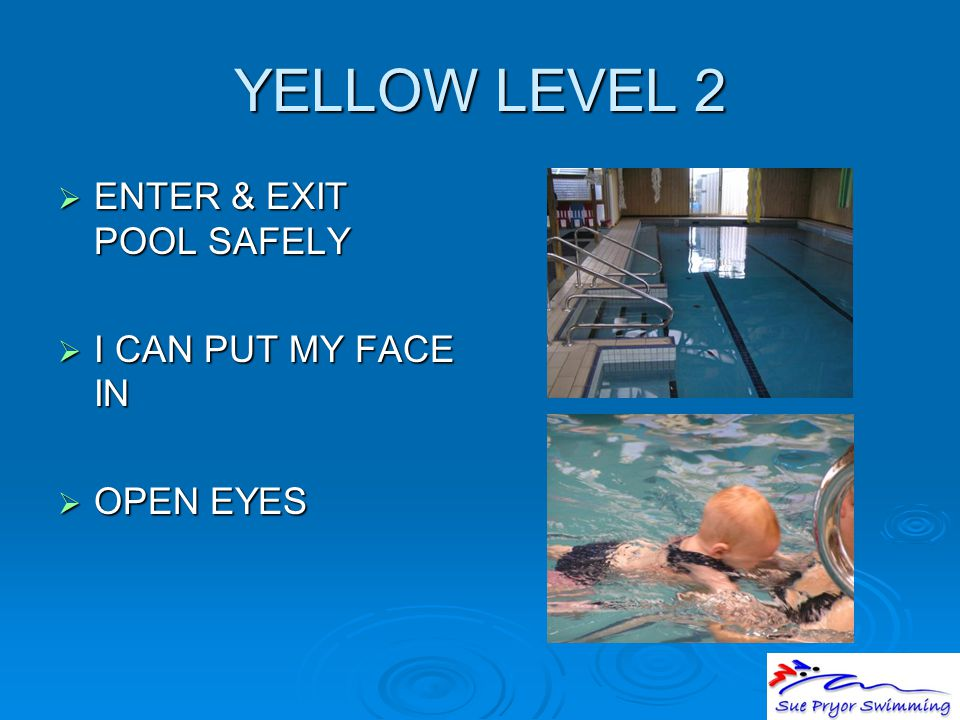YELLOW LEVEL 2  ENTER & EXIT POOL SAFELY  I CAN PUT MY FACE IN  OPEN EYES