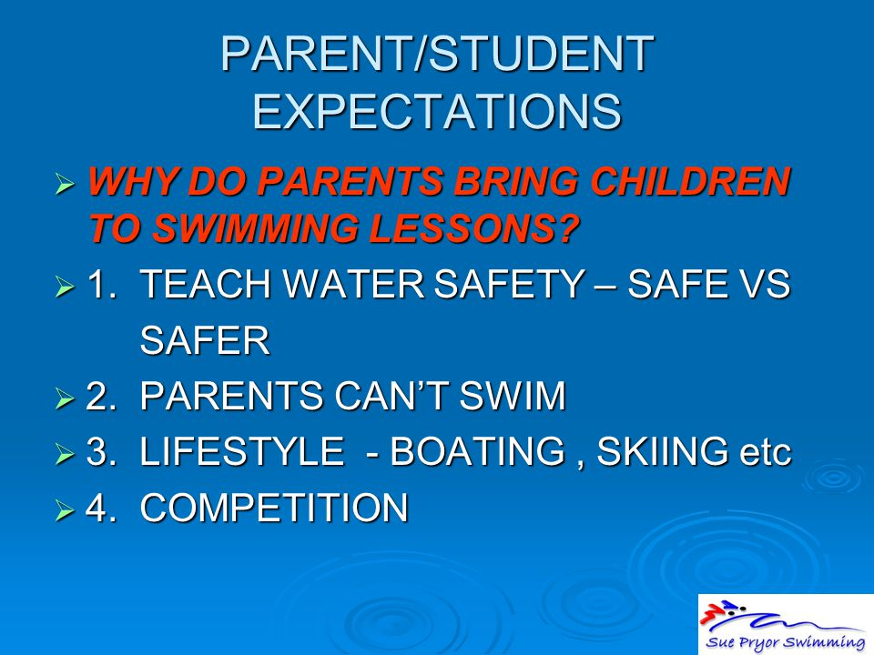 PARENT/STUDENT EXPECTATIONS  WHY DO PARENTS BRING CHILDREN TO SWIMMING LESSONS?  1. TEACH WATER SAFETY – SAFE VS SAFER SAFER  2. PARENTS CAN'T SWIM