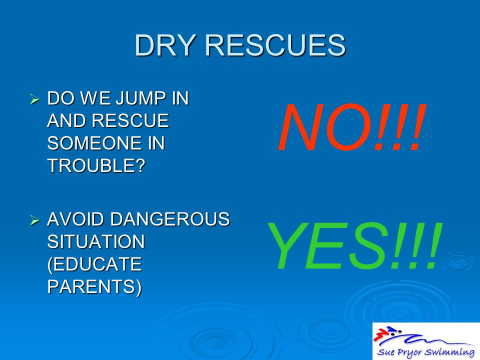 DRY RESCUES  DO WE JUMP IN AND RESCUE SOMEONE IN TROUBLE?  AVOID DANGEROUS SITUATION (EDUCATE PARENTS) NO!!! YES!!!