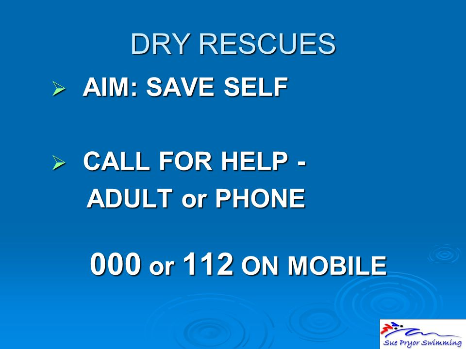DRY RESCUES  AIM: SAVE SELF  CALL FOR HELP - ADULT or PHONE 000 or 112 ON MOBILE ADULT or PHONE 000 or 112 ON MOBILE