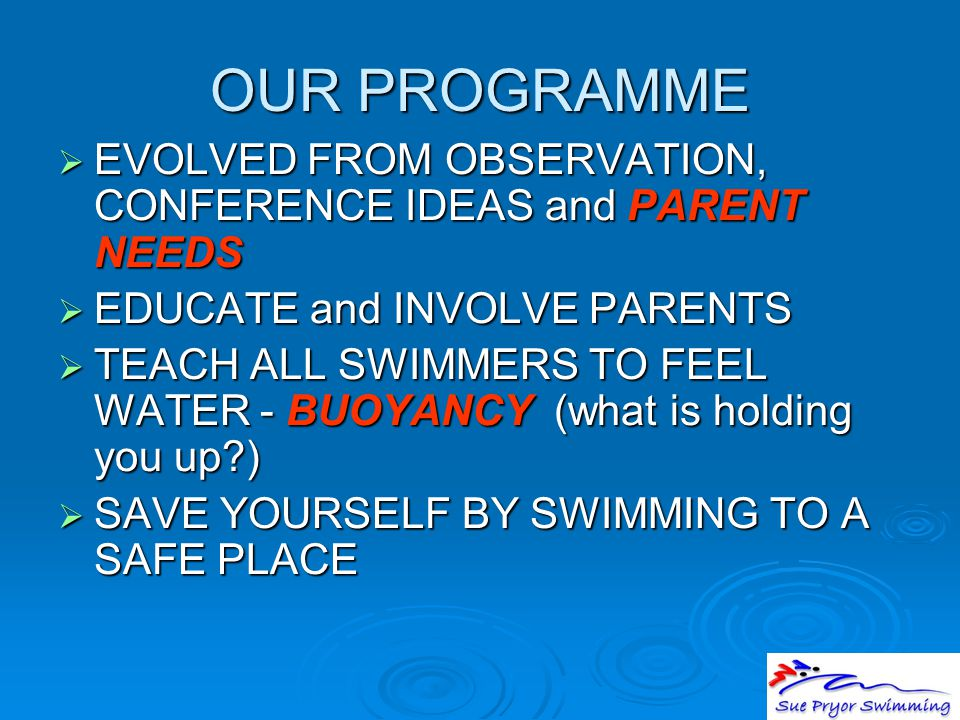 OUR PROGRAMME  EVOLVED FROM OBSERVATION, CONFERENCE IDEAS and PARENT NEEDS  EDUCATE and INVOLVE PARENTS  TEACH ALL SWIMMERS TO FEEL WATER - BUOYANC