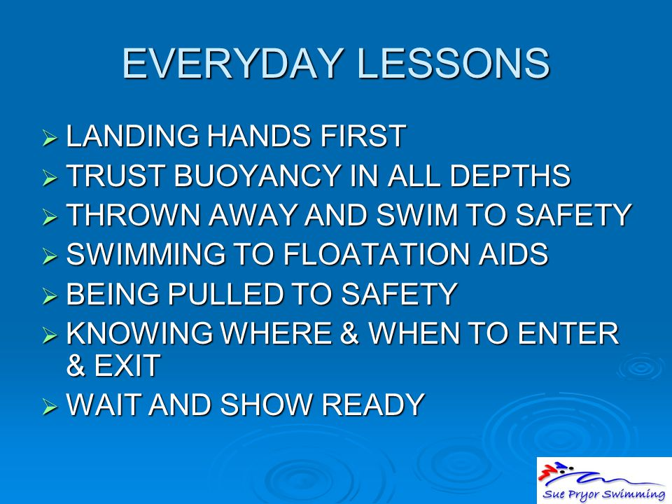 EVERYDAY LESSONS  LANDING HANDS FIRST  TRUST BUOYANCY IN ALL DEPTHS  THROWN AWAY AND SWIM TO SAFETY  SWIMMING TO FLOATATION AIDS  BEING PULLED TO