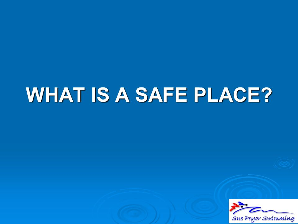 WHAT IS A SAFE PLACE?