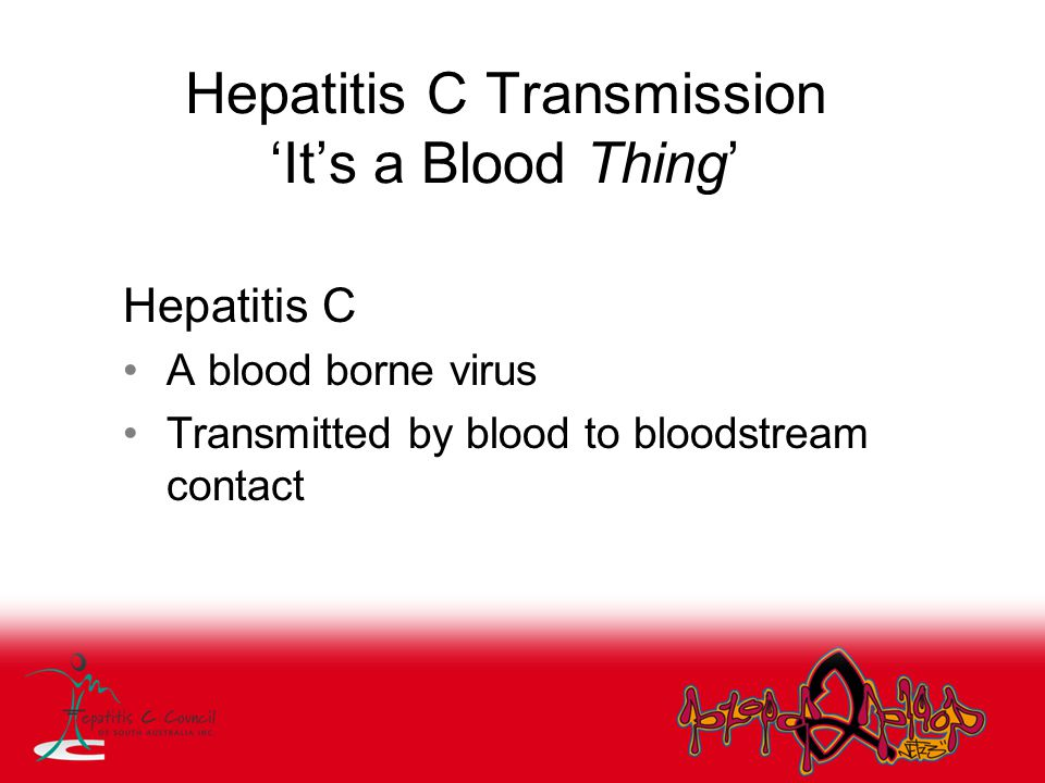 Hepatitis C Transmission 'It's a Blood Thing' Hepatitis C A blood borne virus Transmitted by blood to bloodstream contact