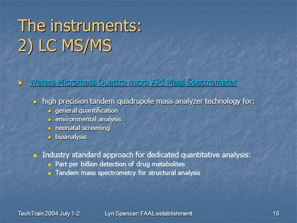 TechTrain 2004 July 1-2Lyn Spencer: FAAL establishment15 The instruments: 2) LC MS/MS Waters Micromass Quattro micro API Mass Spectrometer Waters Micromass Quattro micro API Mass Spectrometer Waters Micromass Quattro micro API Mass Spectrometer Waters Micromass Quattro micro API Mass Spectrometer high precision tandem quadrupole mass analyzer technology for: high precision tandem quadrupole mass analyzer technology for: general quantification general quantification environmental analysis environmental analysis neonatal screening neonatal screening bioanalysis bioanalysis Industry standard approach for dedicated quantitative analysis: Part per billion detection of drug metabolites Tandem mass spectrometry for structural analysis