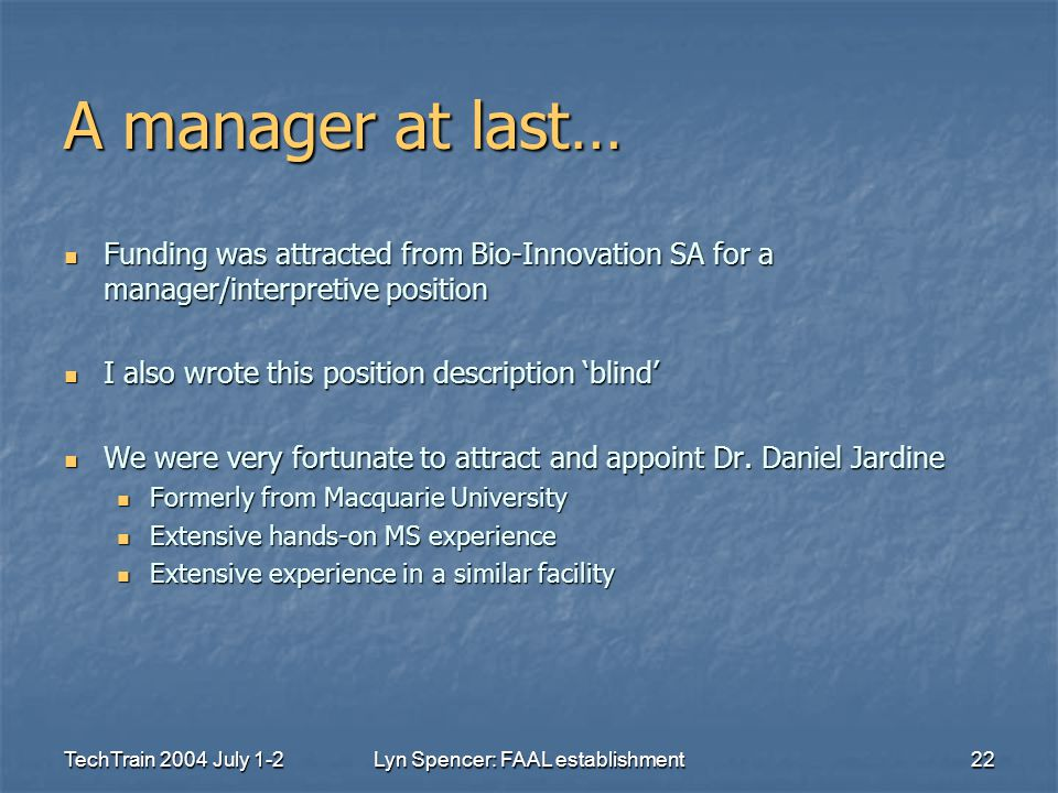 TechTrain 2004 July 1-2Lyn Spencer: FAAL establishment22 A manager at last… Funding was attracted from Bio-Innovation SA for a manager/interpretive position Funding was attracted from Bio-Innovation SA for a manager/interpretive position I also wrote this position description 'blind' I also wrote this position description 'blind' We were very fortunate to attract and appoint Dr.
