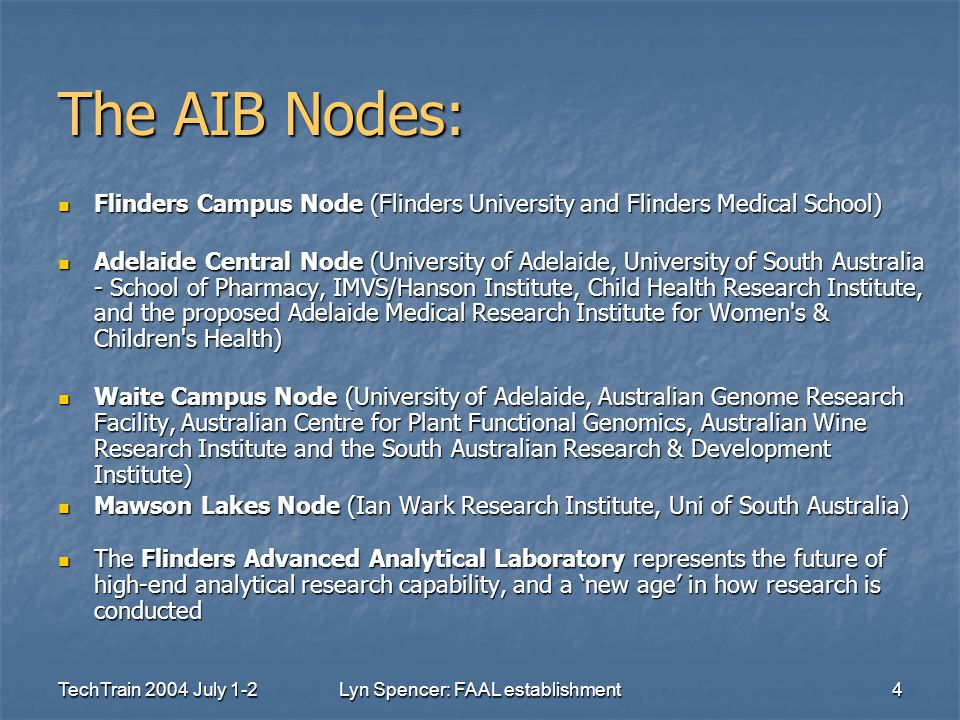 TechTrain 2004 July 1-2Lyn Spencer: FAAL establishment4 The AIB Nodes: Flinders Campus Node (Flinders University and Flinders Medical School) Flinders Campus Node (Flinders University and Flinders Medical School) Adelaide Central Node (University of Adelaide, University of South Australia - School of Pharmacy, IMVS/Hanson Institute, Child Health Research Institute, and the proposed Adelaide Medical Research Institute for Women s & Children s Health) Adelaide Central Node (University of Adelaide, University of South Australia - School of Pharmacy, IMVS/Hanson Institute, Child Health Research Institute, and the proposed Adelaide Medical Research Institute for Women s & Children s Health) Waite Campus Node (University of Adelaide, Australian Genome Research Facility, Australian Centre for Plant Functional Genomics, Australian Wine Research Institute and the South Australian Research & Development Institute) Waite Campus Node (University of Adelaide, Australian Genome Research Facility, Australian Centre for Plant Functional Genomics, Australian Wine Research Institute and the South Australian Research & Development Institute) Mawson Lakes Node (Ian Wark Research Institute, Uni of South Australia) Mawson Lakes Node (Ian Wark Research Institute, Uni of South Australia) The Flinders Advanced Analytical Laboratory represents the future of high-end analytical research capability, and a 'new age' in how research is conducted The Flinders Advanced Analytical Laboratory represents the future of high-end analytical research capability, and a 'new age' in how research is conducted