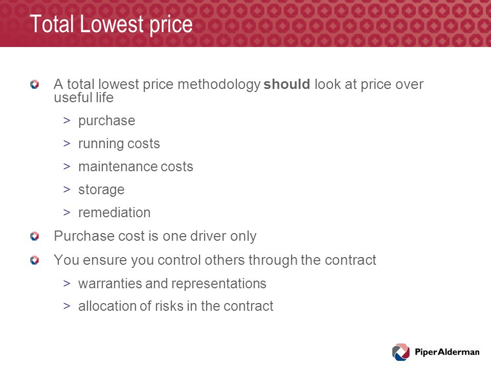Total Lowest price A total lowest price methodology should look at price over useful life >purchase >running costs >maintenance costs >storage >remediation Purchase cost is one driver only You ensure you control others through the contract >warranties and representations >allocation of risks in the contract