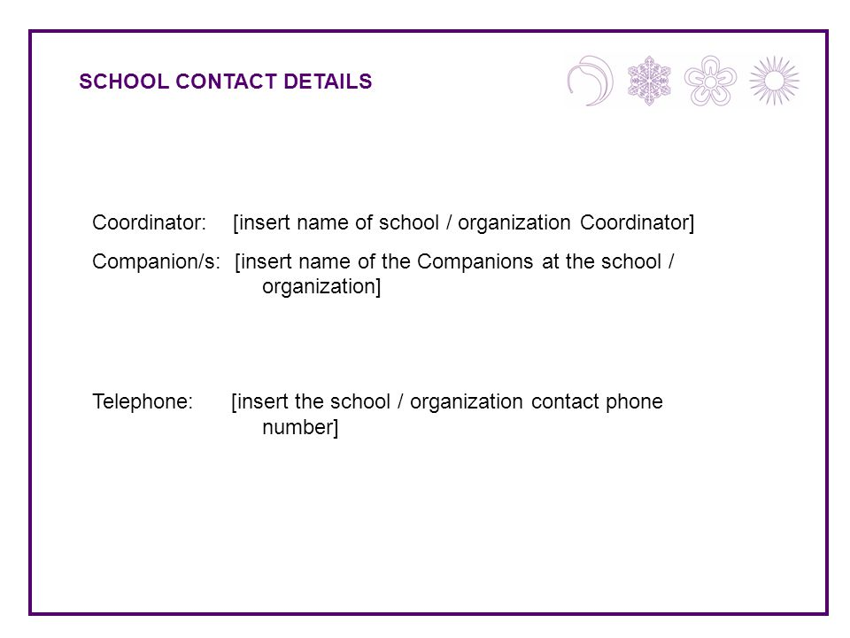 SCHOOL CONTACT DETAILS Coordinator: [insert name of school / organization Coordinator] Companion/s: [insert name of the Companions at the school / organization] Telephone: [insert the school / organization contact phone number]