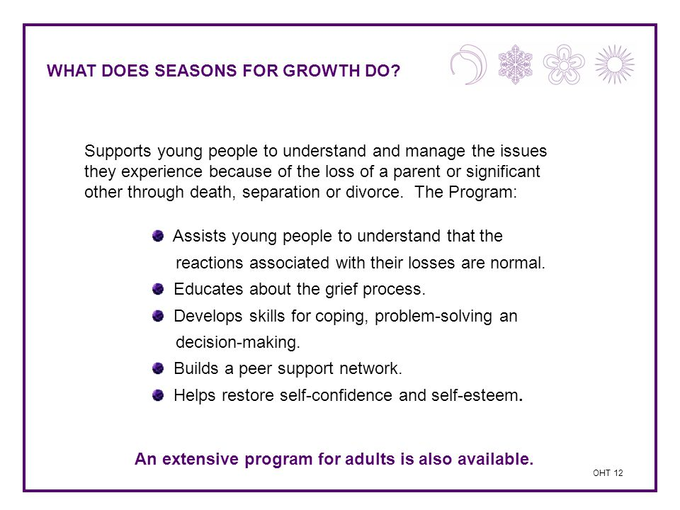 WHAT DOES SEASONS FOR GROWTH DO? Supports young people to understand and manage the issues they experience because of the loss of a parent or signific
