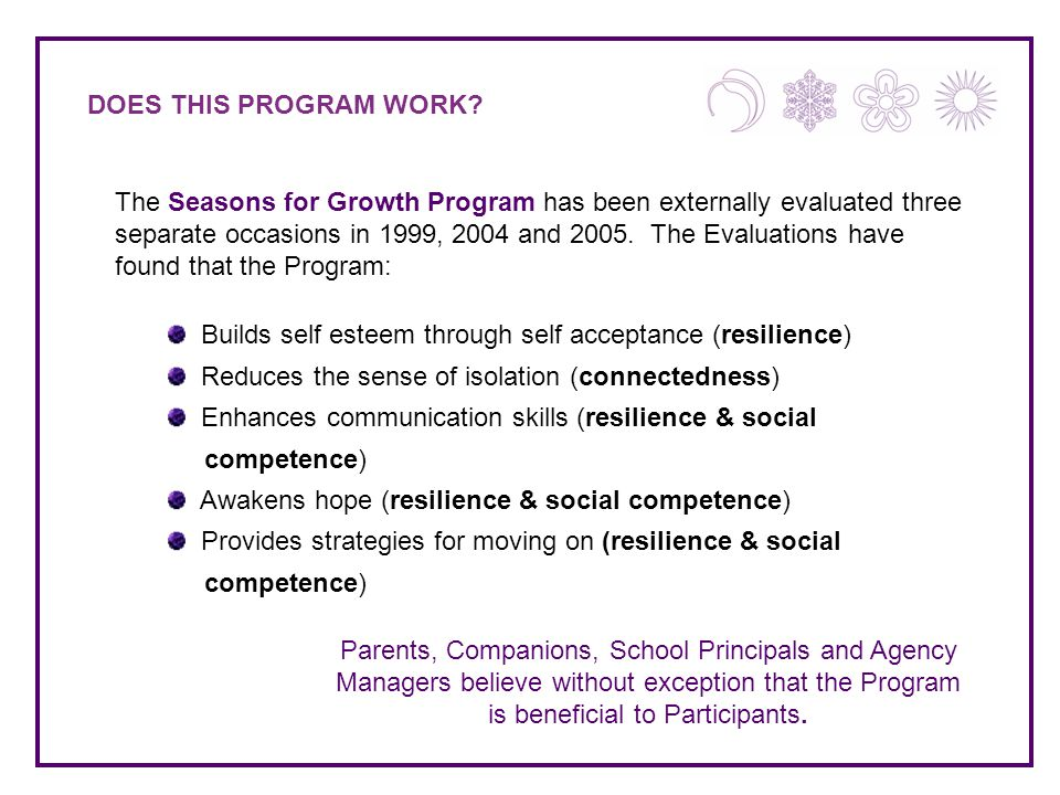 DOES THIS PROGRAM WORK? The Seasons for Growth Program has been externally evaluated three separate occasions in 1999, 2004 and 2005. The Evaluations
