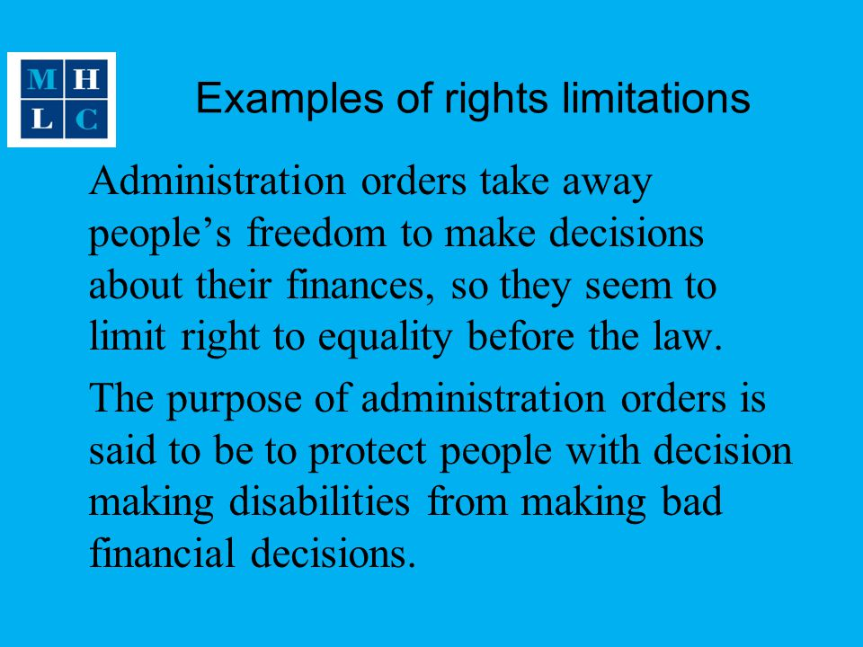 Examples of rights limitations Administration orders take away people's freedom to make decisions about their finances, so they seem to limit right to equality before the law.