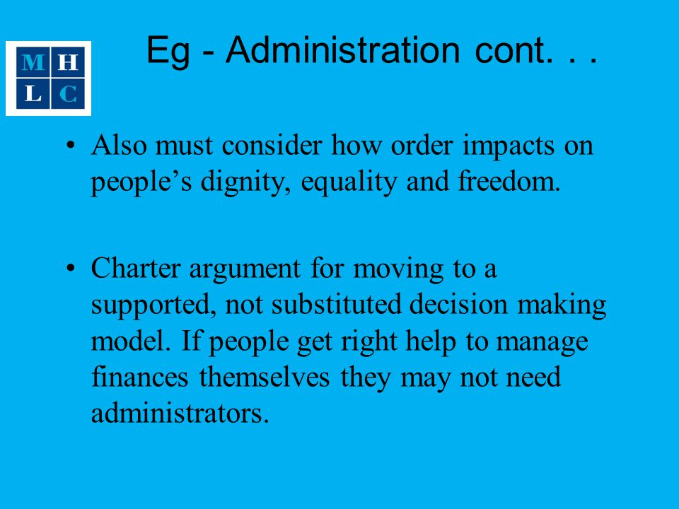 Eg - Administration cont... Also must consider how order impacts on people's dignity, equality and freedom. Charter argument for moving to a supported