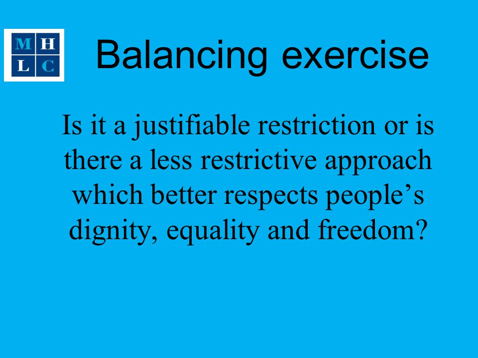 Balancing exercise Is it a justifiable restriction or is there a less restrictive approach which better respects people's dignity, equality and freedom?