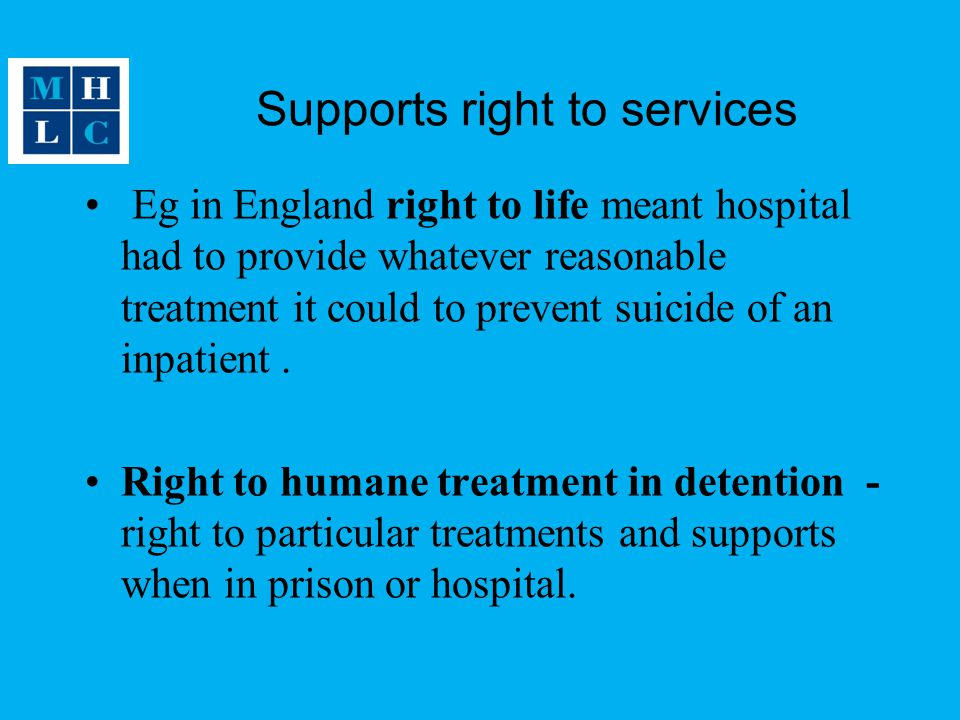 Supports right to services Eg in England right to life meant hospital had to provide whatever reasonable treatment it could to prevent suicide of an inpatient.