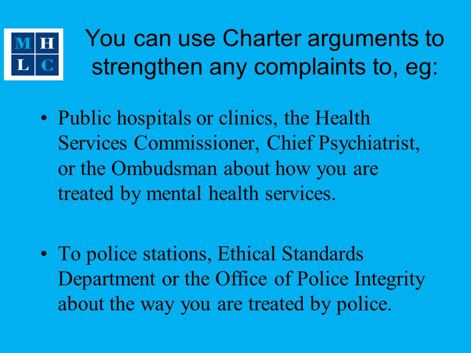 You can use Charter arguments to strengthen any complaints to, eg: Public hospitals or clinics, the Health Services Commissioner, Chief Psychiatrist, or the Ombudsman about how you are treated by mental health services.