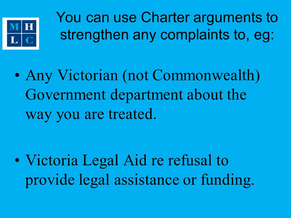 You can use Charter arguments to strengthen any complaints to, eg: Any Victorian (not Commonwealth) Government department about the way you are treated.