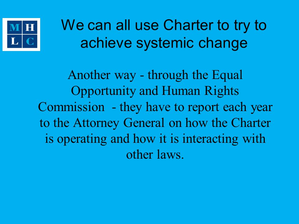 We can all use Charter to try to achieve systemic change Another way - through the Equal Opportunity and Human Rights Commission - they have to report each year to the Attorney General on how the Charter is operating and how it is interacting with other laws.