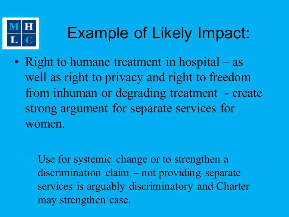 Example of Likely Impact: Right to humane treatment in hospital – as well as right to privacy and right to freedom from inhuman or degrading treatment - create strong argument for separate services for women.