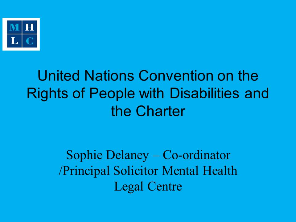 United Nations Convention on the Rights of People with Disabilities and the Charter Sophie Delaney – Co-ordinator /Principal Solicitor Mental Health Legal Centre