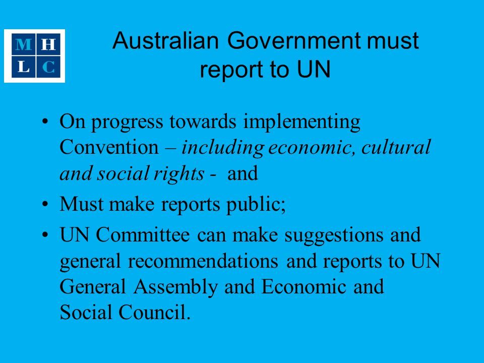 Australian Government must report to UN On progress towards implementing Convention – including economic, cultural and social rights - and Must make reports public; UN Committee can make suggestions and general recommendations and reports to UN General Assembly and Economic and Social Council.