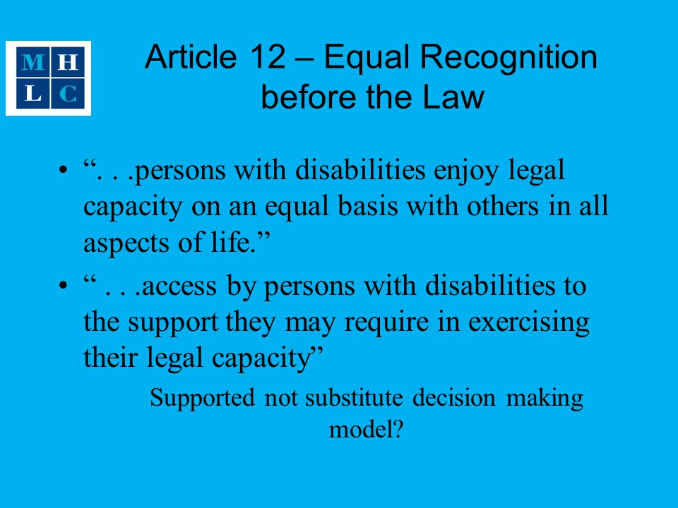 Article 12 – Equal Recognition before the Law ...persons with disabilities enjoy legal capacity on an equal basis with others in all aspects of life. ...access by persons with disabilities to the support they may require in exercising their legal capacity Supported not substitute decision making model?