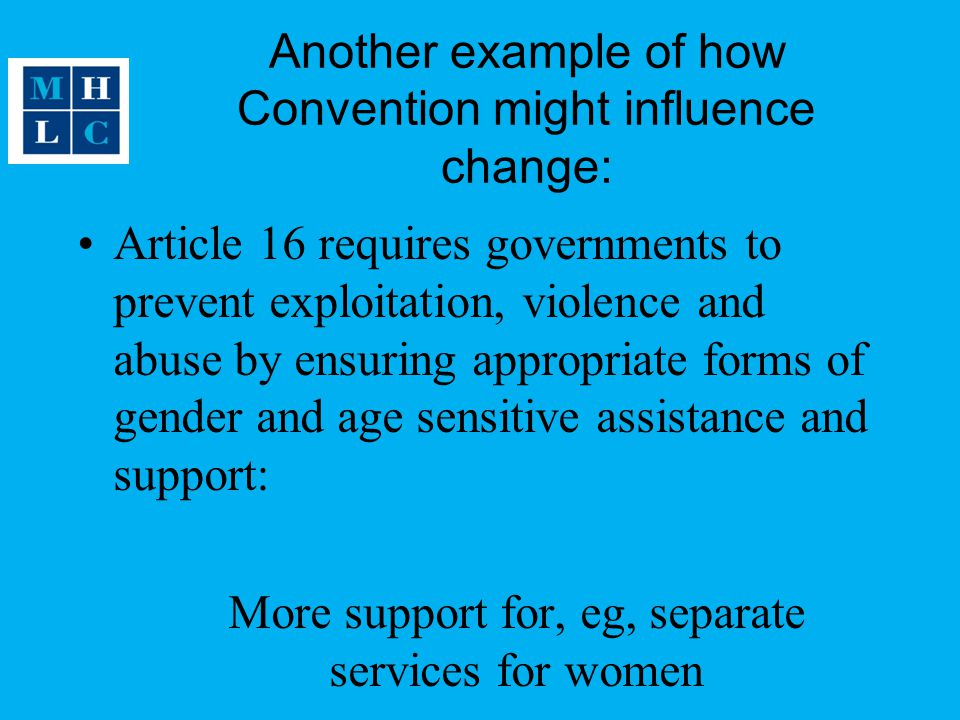 Another example of how Convention might influence change: Article 16 requires governments to prevent exploitation, violence and abuse by ensuring appropriate forms of gender and age sensitive assistance and support: More support for, eg, separate services for women