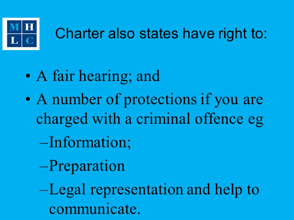 Charter also states have right to: A fair hearing; and A number of protections if you are charged with a criminal offence eg –Information; –Preparation –Legal representation and help to communicate.