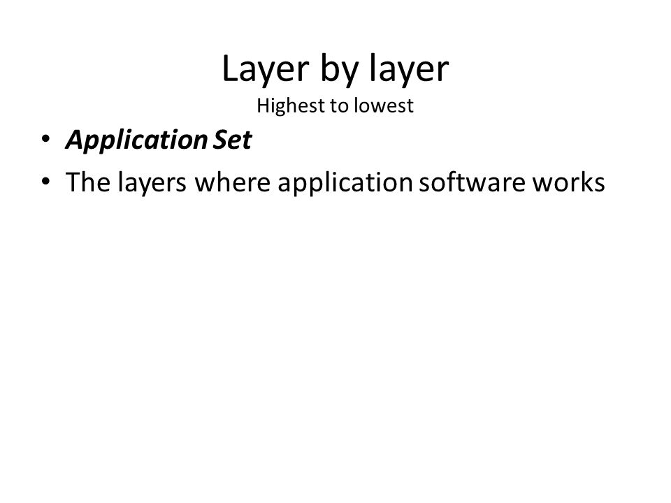 Layer by layer Highest to lowest Application Set The layers where application software works