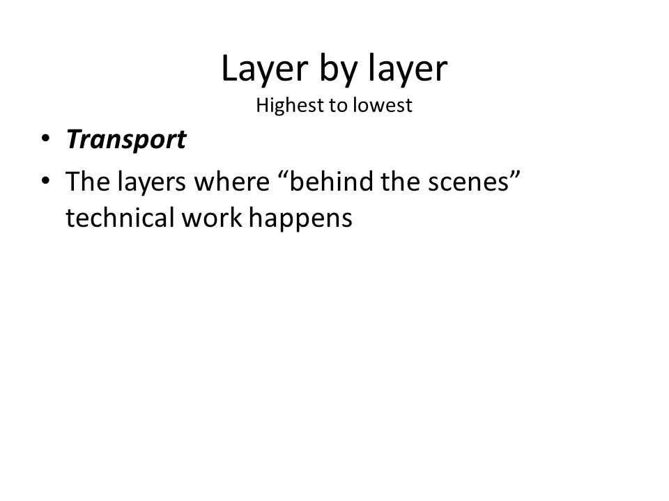 Layer by layer Highest to lowest Transport The layers where behind the scenes technical work happens