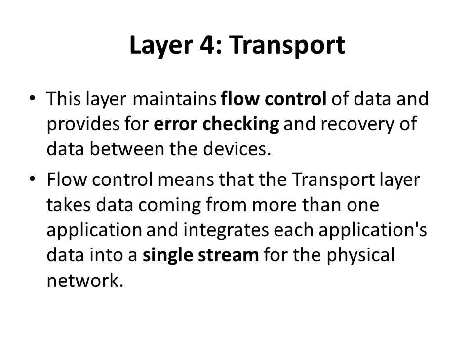 Layer 4: Transport This layer maintains flow control of data and provides for error checking and recovery of data between the devices.