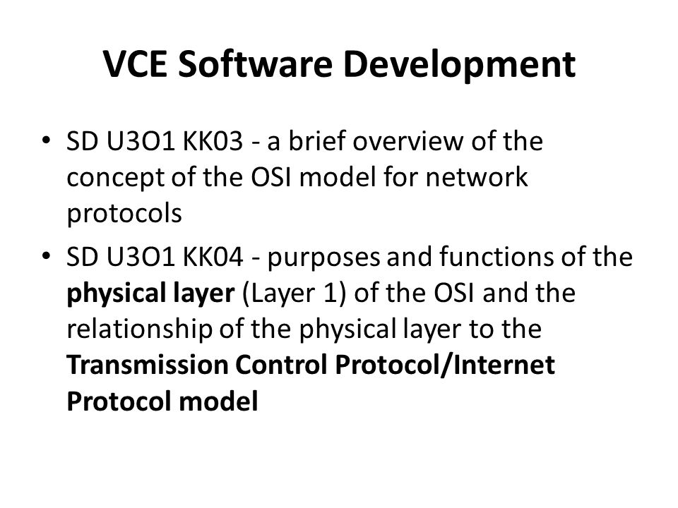 VCE Software Development SD U3O1 KK03 - a brief overview of the concept of the OSI model for network protocols SD U3O1 KK04 - purposes and functions of the physical layer (Layer 1) of the OSI and the relationship of the physical layer to the Transmission Control Protocol/Internet Protocol model