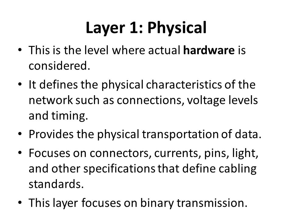 Layer 1: Physical This is the level where actual hardware is considered.