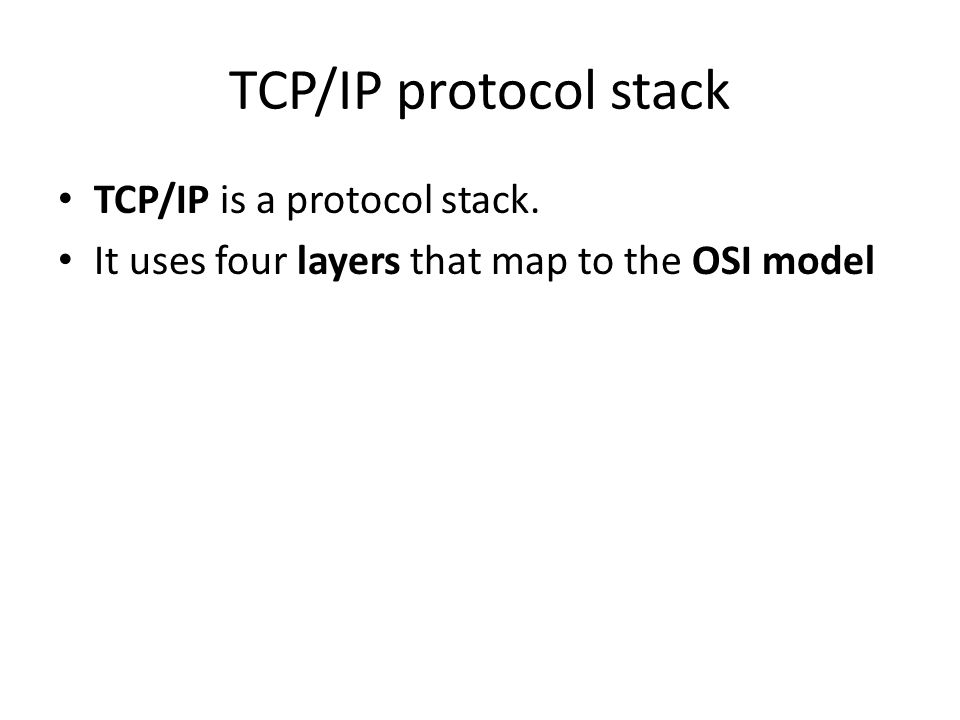 TCP/IP protocol stack TCP/IP is a protocol stack. It uses four layers that map to the OSI model