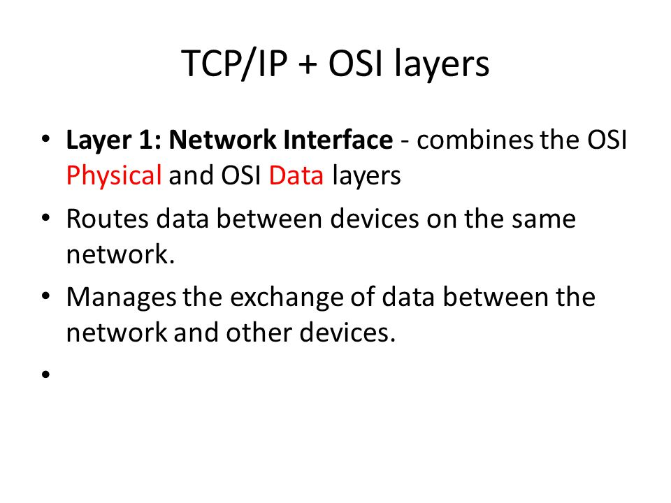 TCP/IP + OSI layers Layer 1: Network Interface - combines the OSI Physical and OSI Data layers Routes data between devices on the same network.