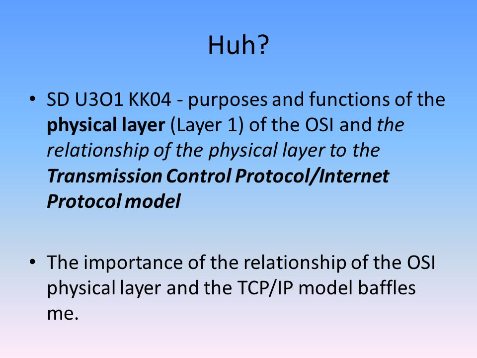 Huh? SD U3O1 KK04 - purposes and functions of the physical layer (Layer 1) of the OSI and the relationship of the physical layer to the Transmission C