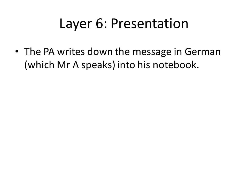 Layer 6: Presentation The PA writes down the message in German (which Mr A speaks) into his notebook.
