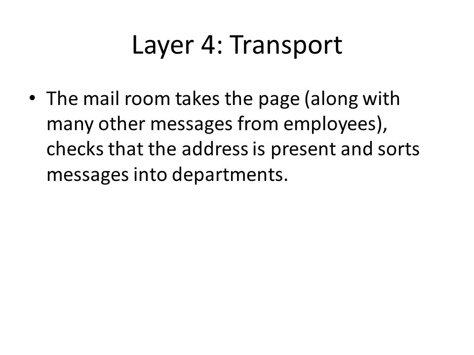 Layer 4: Transport The mail room takes the page (along with many other messages from employees), checks that the address is present and sorts messages into departments.