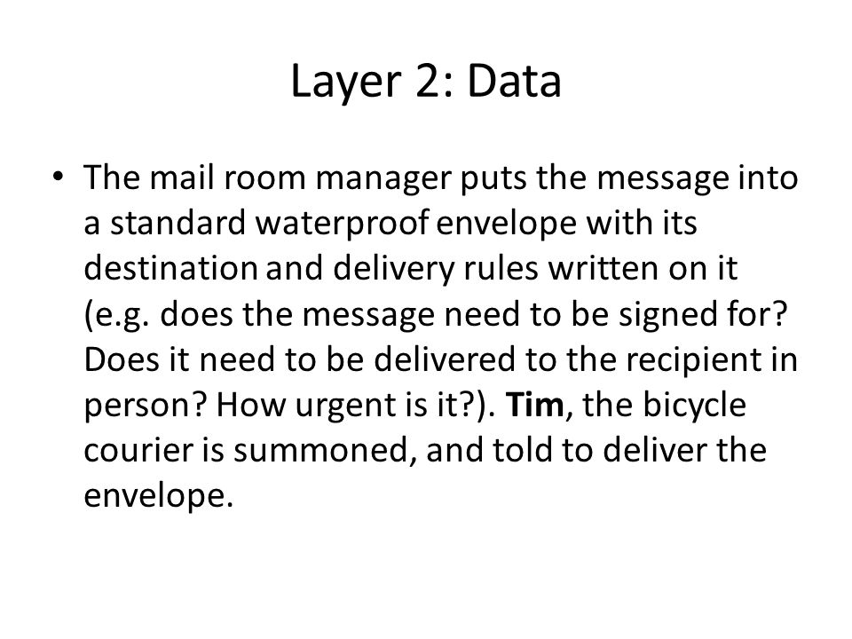 Layer 2: Data The mail room manager puts the message into a standard waterproof envelope with its destination and delivery rules written on it (e.g.