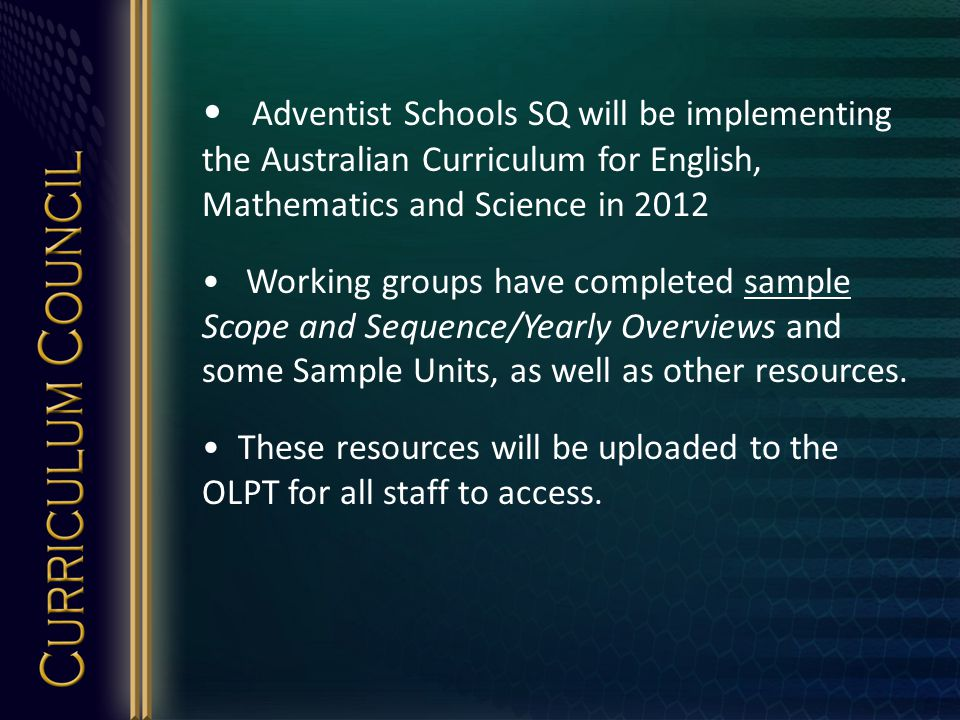 Adventist Schools SQ will be implementing the Australian Curriculum for English, Mathematics and Science in 2012 Working groups have completed sample Scope and Sequence/Yearly Overviews and some Sample Units, as well as other resources.