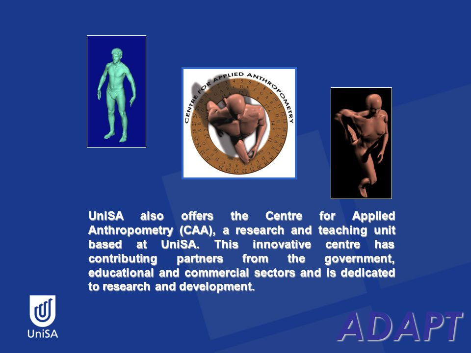 ADAPT UniSA also offers the Centre for Applied Anthropometry (CAA), a research and teaching unit based at UniSA.