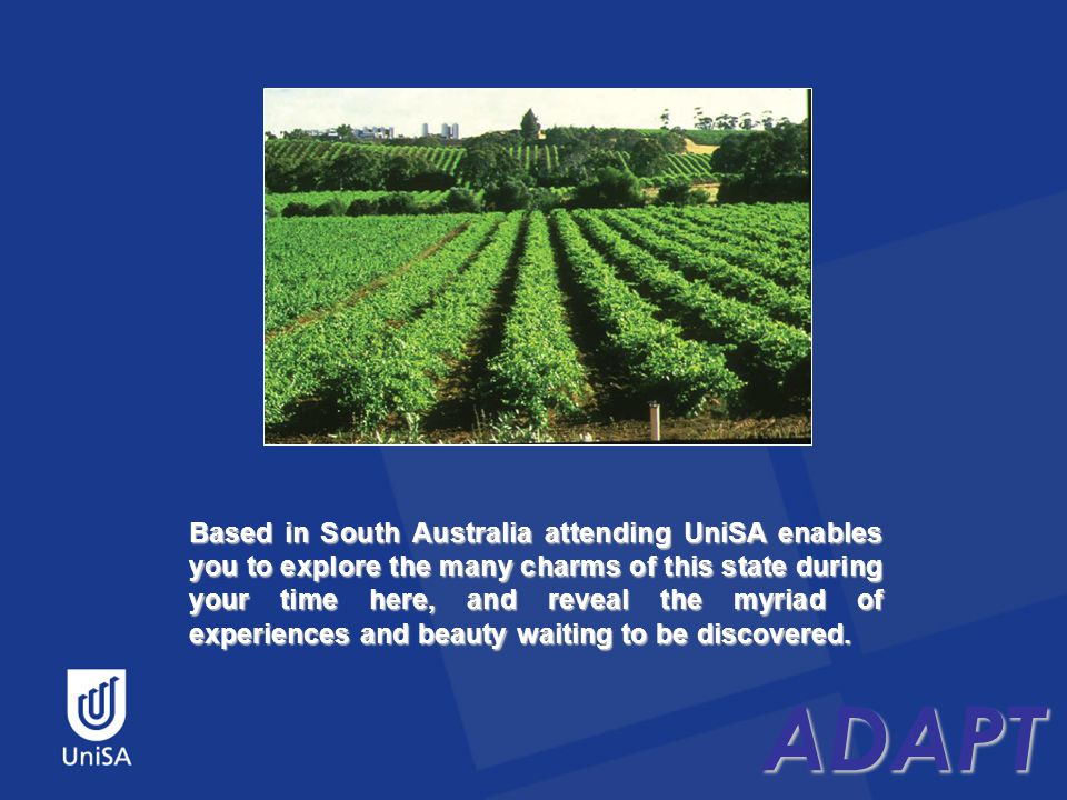 ADAPT Based in South Australia attending UniSA enables you to explore the many charms of this state during your time here, and reveal the myriad of experiences and beauty waiting to be discovered.