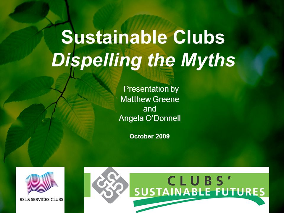 Presentation by Matthew Greene and Angela O'Donnell October 2009 Sustainable Clubs Dispelling the Myths