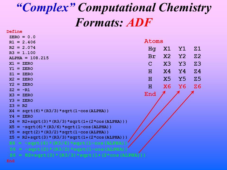Complex Computational Chemistry Formats: ADF Define ZERO = 0.0 R1 = 2.406 R2 = 2.074 R3 = 1.100 ALPHA = 108.215 X1 = ZERO Y1 = ZERO Z1 = ZERO X2 = ZERO Y2 = ZERO Z2 = -R1 X3 = ZERO Y3 = ZERO Z3 = R2 X4 = sqrt(6)*(R3/3)*sqrt(1-cos(ALPHA)) Y4 = ZERO Z4 = R2+sqrt(3)*(R3/3)*sqrt(1+(2*cos(ALPHA))) X5 = -sqrt(6)*(R3/6)*sqrt(1-cos(ALPHA)) Y5 = sqrt(2)*(R3/2)*sqrt(1-cos(ALPHA)) Z5 = R2+sqrt(3)*(R3/3)*sqrt(1+(2*cos(ALPHA))) X6 = -sqrt(6)*(R3/6)*sqrt(1-cos(ALPHA)) Y6 = -sqrt(2)*(R3/2)*sqrt(1-cos(ALPHA)) Z6 = R2+sqrt(3)*(R3/3)*sqrt(1+(2*cos(ALPHA))) End Atoms Hg X1 Y1 Z1 Br X2 Y2 Z2 C X3 Y3 Z3 H X4 Y4 Z4 H X5 Y5 Z5 H X6 Y6 Z6 End