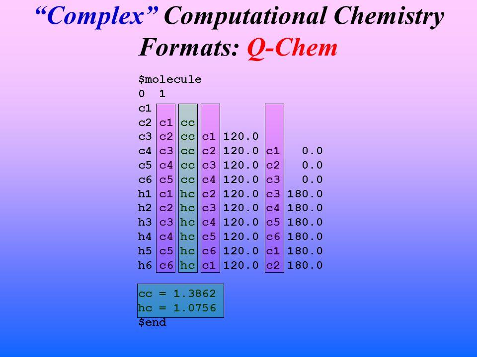 Complex Computational Chemistry Formats: Q-Chem $molecule 0 1 c1 c2 c1 cc c3 c2 cc c1 120.0 c4 c3 cc c2 120.0 c1 0.0 c5 c4 cc c3 120.0 c2 0.0 c6 c5 cc c4 120.0 c3 0.0 h1 c1 hc c2 120.0 c3 180.0 h2 c2 hc c3 120.0 c4 180.0 h3 c3 hc c4 120.0 c5 180.0 h4 c4 hc c5 120.0 c6 180.0 h5 c5 hc c6 120.0 c1 180.0 h6 c6 hc c1 120.0 c2 180.0 cc = 1.3862 hc = 1.0756 $end