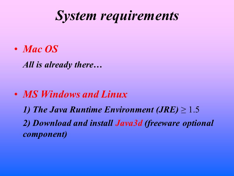 System requirements Mac OS All is already there… MS Windows and Linux 1) The Java Runtime Environment (JRE) ≥ 1.5 2) Download and install Java3d (freeware optional component)