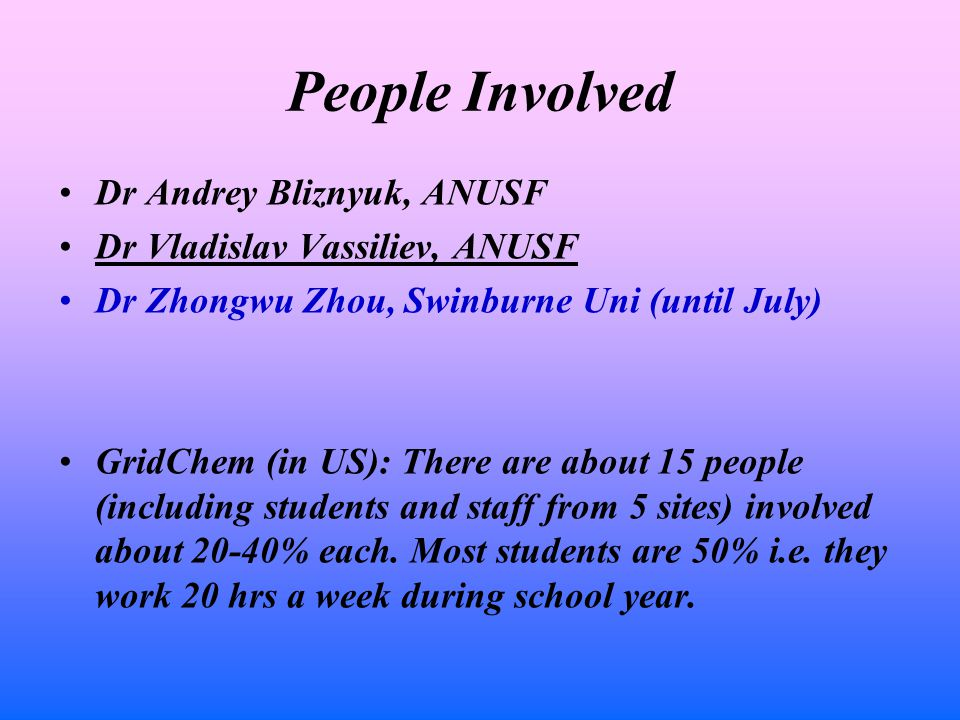 People Involved Dr Andrey Bliznyuk, ANUSF Dr Vladislav Vassiliev, ANUSF Dr Zhongwu Zhou, Swinburne Uni (until July) GridChem (in US): There are about 15 people (including students and staff from 5 sites) involved about 20-40% each.